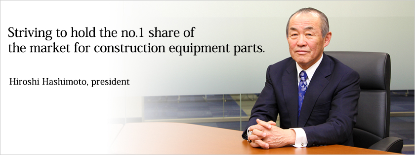 Striving to hold the no. 1 share of the market for construction equipment parts. Hiro Hashimoto, president